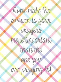"""Don't make the answer to your prayers more important than the one you are praying to!"" Another great FREE printable from the amazing Sweet Blessings! @Teri McPhillips McPhillips McPhillips McPhillips Popejoy Johnson.com/search/label/printables #FreePrintable #FaithPrintable #SweetBlessings #InspirationalPrintable #InstantArt"
