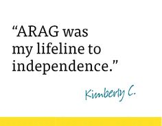 """ARAG was my lifeline to independence. I needed to take matters into my own hands for my two toddlers and myself to get away from an abusive marriage-and my legal plan gave me that security to be able to do that. [It] created a ripple effect for me to sell my home and purchase one for my children, and I was able to create a Will to provide for my children. Many women stay in an abusive relationship because they can't afford to get away, so I consider myself, my life, happy and secure again…"""