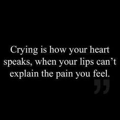 Crying is how your heart speaks, when your lips can't explain the pain you feel.