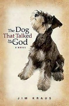 """""""The Dog That Talked to God: A Novel by Jim Kraus    Loved this book; amazing book. I laughed and cried while reading this book. The author did a great job with relating to the readers. Thank you for writing this book.  It is about a """"middle aged"""" woman, her new best friend a miniature schnauzer, and their journey together towards healing. It is about one's faith and """"destiny"""". A must read for everyone no matter who you are."""" Quote from another pinner."""