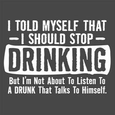 I told myself that I should stop drinking but I'm not about to listen to a - Funny Shirts Humor - Ideas of Funny Shirts Humor - I told myself that I should stop drinking but I'm not about to listen to a drunk who talks to himself. Sarcastic Quotes, Funny Quotes, Funny Drinking Quotes, Drinking Jokes, Hilarious Sayings, Hilarious Animals, Sarcastic Shirts, Funny Wood Signs, Alcohol Humor