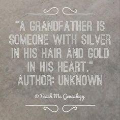"""""""A Grandfather is Someone With Silver in His Hair and Gold in His Heart."""" ~ Teach Me Genealogy"""