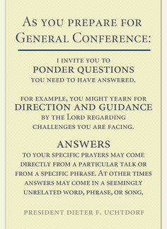 """""""I invite you to ponder questions you need to have answered. For example, you might yearn for direction and guidance by the Lord regarding challenges you are facing.  Answers to your specific prayers may come directly from a particular talk or from a specific phrase. At other times answers may come in a seemingly unrelated word, phrase, or song..."""""""
