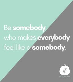 Be somebody who makes everybody feel like a somebody.  For more encouragement, follow Do It On A Dime on YouTube! A Dime, Motivation Quotes, Feel Like, Priorities, Live Life, Frugal, Encouragement, Inspirational, Feelings