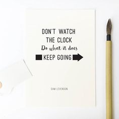 Don't watch the clock. Do what it does keep going!