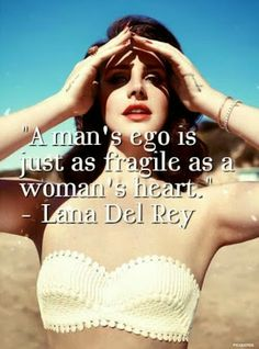 A man's ego is just as fragile as a woman's heart. - Lana Del Rey