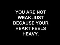 You are not weak just because your heart feels heavy.