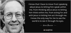 I know that I have to move from speaking about Jesus to letting him speak within me, from thinking about Jesus to letting him think within me, from acting for and with Jesus to letting him act through me. I know the only way for me to see the world is to see it through his eyes. - Henri Nouwen