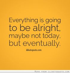 Everything is going to be alright, maybe not today, but eventually. #hope #quotes #sayings