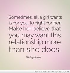 All a girls wants is that you fight for her they say ..