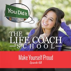 TheLifeCoachSchool.com | Podcast Episode #68: Make Yourself Proud