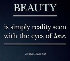 Beauty is simply reality seen with the eyes of love. – Evelyn Underhill, novelist #beauty #love