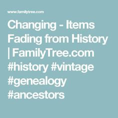Changing -  Items Fading from History | FamilyTree.com #history #vintage #genealogy #ancestors