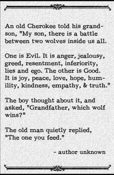 I love this! It's SO true, but sad at the same time. Anger and hatred will eat at you until that's all you're made of!! Feed your inner peace, be positive. Life is too short not to.