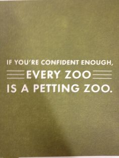 I'm not sure why I laughed so hard at this: If you're confident enough, every zoo is a petting zoo.