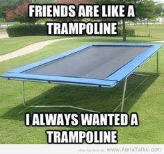 I use to have a trampoline, but it got a little broken and I got older and I stopped using it.