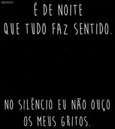 É de noite que tudo faz sentido. No silêncio eu não ouço os meus gritos.