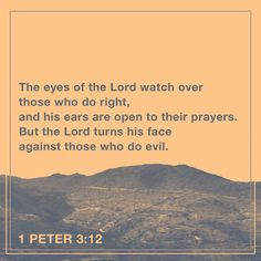 """""""For the eyes of the Lord are over the righteous, and his ears are open unto their prayers: but the face of the Lord is against them that do evil. And who is he that will harm you, if ye be followers of that which is good?"""" 1 Peter 3:12-13 KJV http://bible.com/1/1pe.3.12-13.kjv"""