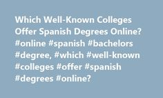 Which Well-Known Colleges Offer Spanish Degrees Online? #online #spanish #bachelors #degree, #which #well-known #colleges #offer #spanish #degrees #online? http://malaysia.remmont.com/which-well-known-colleges-offer-spanish-degrees-online-online-spanish-bachelors-degree-which-well-known-colleges-offer-spanish-degrees-online/  # Which Well-Known Colleges Offer Spanish Degrees Online? Speaking, understanding and translating in Spanish can be as professionally rewarding as ever, since…
