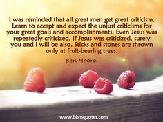 Ben Moore | I was reminded that all great men get great criticism. Learn to accept and expect the unjust criticisms for your great goals and accomplishments. Even Jesus was repeatedly criticized. If Jesus was criticized, surely you and I will be also. Sti