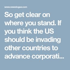 So get clear on where you stand. If you think the US should be invading other countries to advance corporatist interests, if you like the idea of trade deals that allow corporations to sue governments in private tribunals judged and decided by corporate lawyers if that government's environmental regulations hurt corporate profits, if you're fine with American jobs being shipped overseas to be done in sweat shops by people toiling underbrutal conditions for pennies on the dollar to line some…