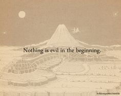 """Nothing is evil in the beginning.""  Elrond via The Fellowship of the Ring"