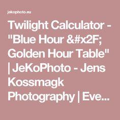 "Twilight Calculator - ""Blue Hour / Golden Hour Table"" | JeKoPhoto - Jens Kossmagk Photography | Event-, Natur- and Sport-Photos"