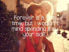 Forever is a long time, but I wouldn't mind spending it by your side
