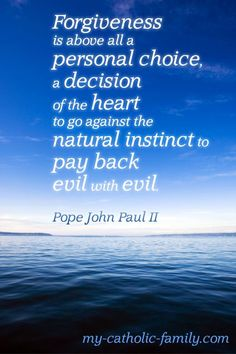 What Is Forgiveness?    Forgiveness is above all a personal choice, a decision of the heart to go against the natural instinct to pay back evil with evil. This quote from John Paul II is a beautiful summary of what forgiveness is. The human instinct is for revenge and punishment. How often in our lives when we are wronged do we long for the other person to suffer some severe consequences?