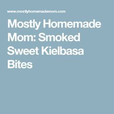 Mostly Homemade Mom: Smoked Sweet Kielbasa Bites