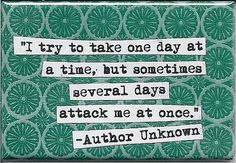 sometimes several days attack me at once. but I just have to keep calm, take my time, and then wake up the next morning to try again.