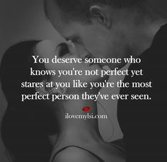 You deserve someone who knows you're not perfect yet stares at you like you're the most perfect person they've ever seen.