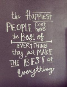 The happiest people don't have the best of everything, they just make the best of everything! #quote