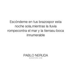 """Pablo Neruda - """"Esc�ndeme en tus brazospor esta noche sola,mientras la lluvia rompecontra el mar..."""". poetry, love"""