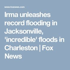 Irma unleashes record flooding in Jacksonville, 'incredible' floods in Charleston | Fox News