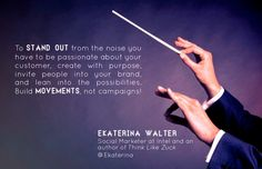 """""""To stand out from the noise you have to be passionate about your customer, create with purpose, invite people into your brand, and lean into the possibilities. Build movements, not campaigns."""" - Ekaterina Walter"""