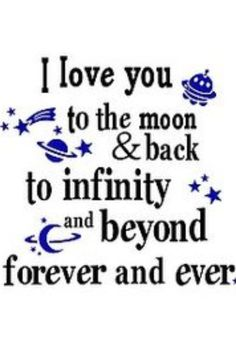 I love you to the moon and back....to infinity and beyond.....forever and ever!
