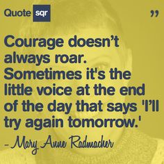 Courage doesn't always roar. Sometimes it's the little voice at the end of the day that says 'I'll try again tomorrow.' - Mary Anne Radmacher #quotesqr #quotes #motivationalquotes