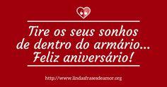 Tire os seus sonhos de dentro do armário... Feliz aniversário! - http://www.lindasfrasesdeamor.org/aniversario