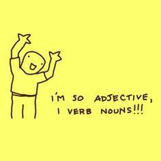 I'm so adjective, I verb nouns!!!