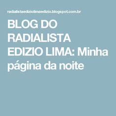 BLOG DO  RADIALISTA  EDIZIO LIMA: Minha página   da noite