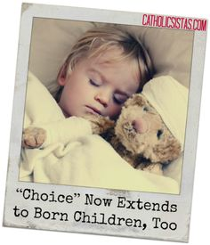 """""""Choice"""" Now Extends to Born Children, Too - Catholic Sistas: For decades, prochoice advocates have insisted there's no """"slippery slope"""" to abortion, that the right to end your child's life in the womb will never lead to your right to end it outside of the womb.  Until now.  Last week, Belgium legalized the euthanization of children. ::click to read more::"""