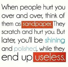 "That's right. Kind of like the meaning of sandpaper people my mom always told me. ""They always rub you the wrong way, but you end up smoother in the end."""
