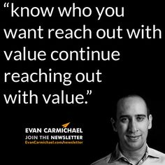 """know who you want reach out with value continue reaching out with value."" – Evan Carmichael #Believe           - http://www.evancarmichael.com/blog/2015/01/04/know-want-reach-value-continue-reaching-value-evan-carmichael-believe/"