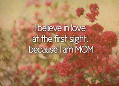 I believe in love at the first sight, because I am mom ❤️
