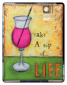 """Take a sip of...Life"" By Tracy Weinzapfel"