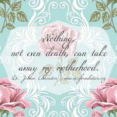 nothing, not even death, can take away my motherhood.
