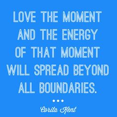 """""""Love the moment and the energy of that moment will spread beyond all boundaries."""" - Corita Kent"""