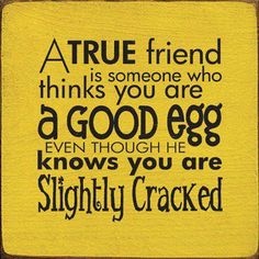 A true friend is someone who thinks you are a good egg, even though she knows you are slightly cracked...
