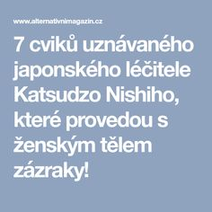 7 cviků uznávaného japonského léčitele Katsudzo Nishiho, které provedou s ženským tělem zázraky!